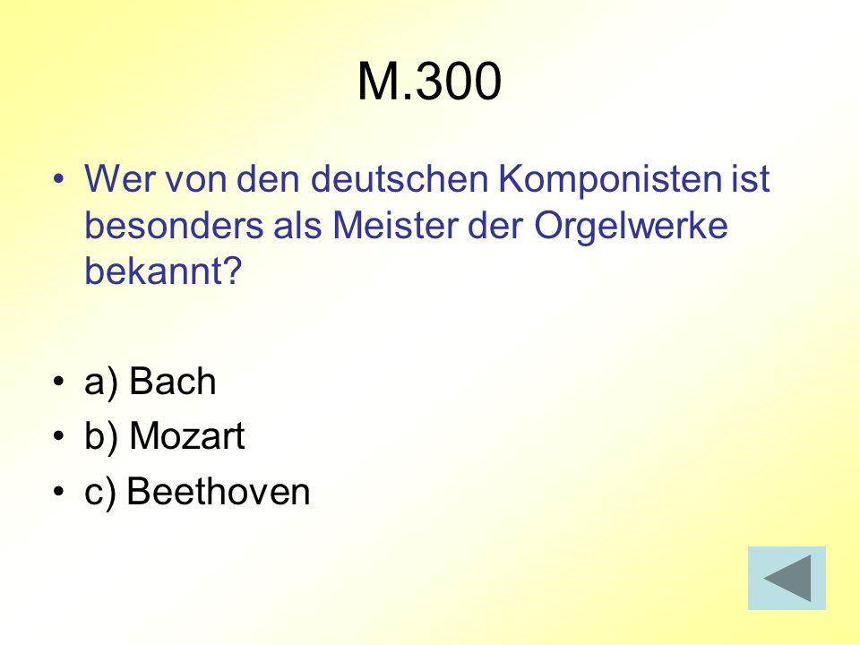 M.300 Wer von den deutschen Komponisten ist besonders als Meister der Orgelwerke bekannt a) Bach.