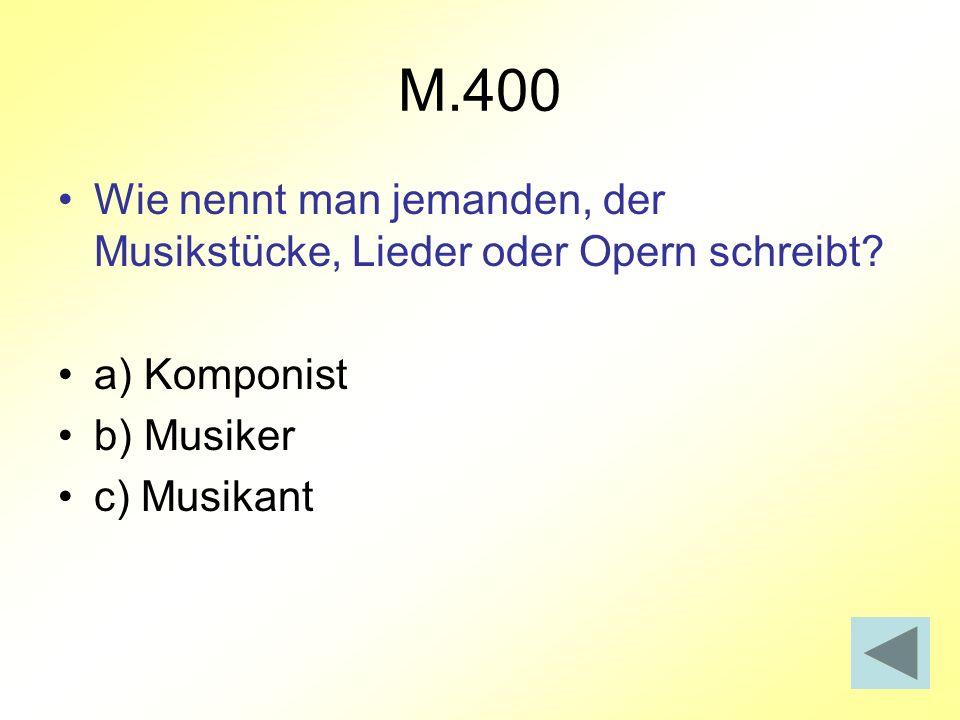 M.400 Wie nennt man jemanden, der Musikstücke, Lieder oder Opern schreibt a) Komponist. b) Musiker.