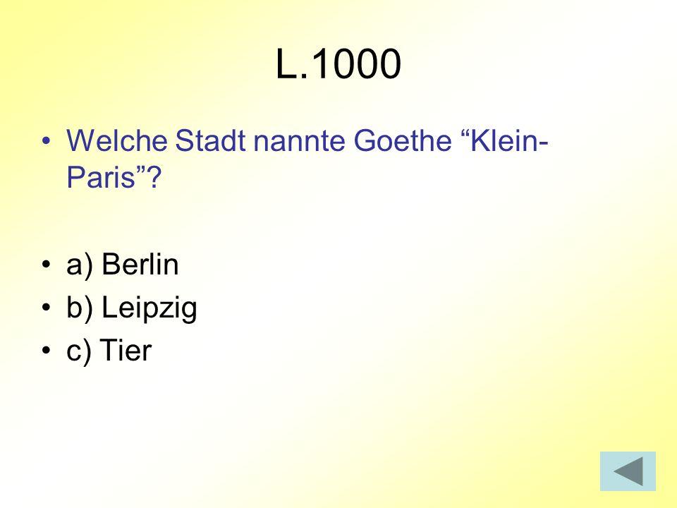 L.1000 Welche Stadt nannte Goethe Klein- Paris a) Berlin b) Leipzig