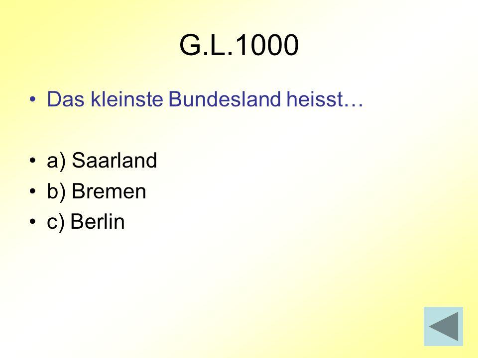 G.L.1000 Das kleinste Bundesland heisst… a) Saarland b) Bremen
