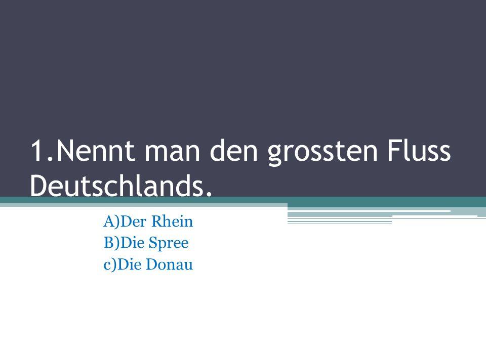 1.Nennt man den grossten Fluss Deutschlands.