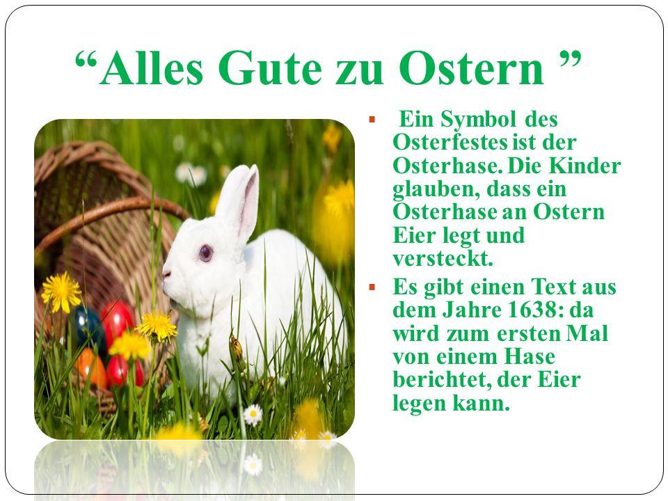 Alles Gute zu Ostern Ein Symbol des Osterfestes ist der Osterhase. Die Kinder glauben, dass ein Osterhase an Ostern Eier legt und versteckt.