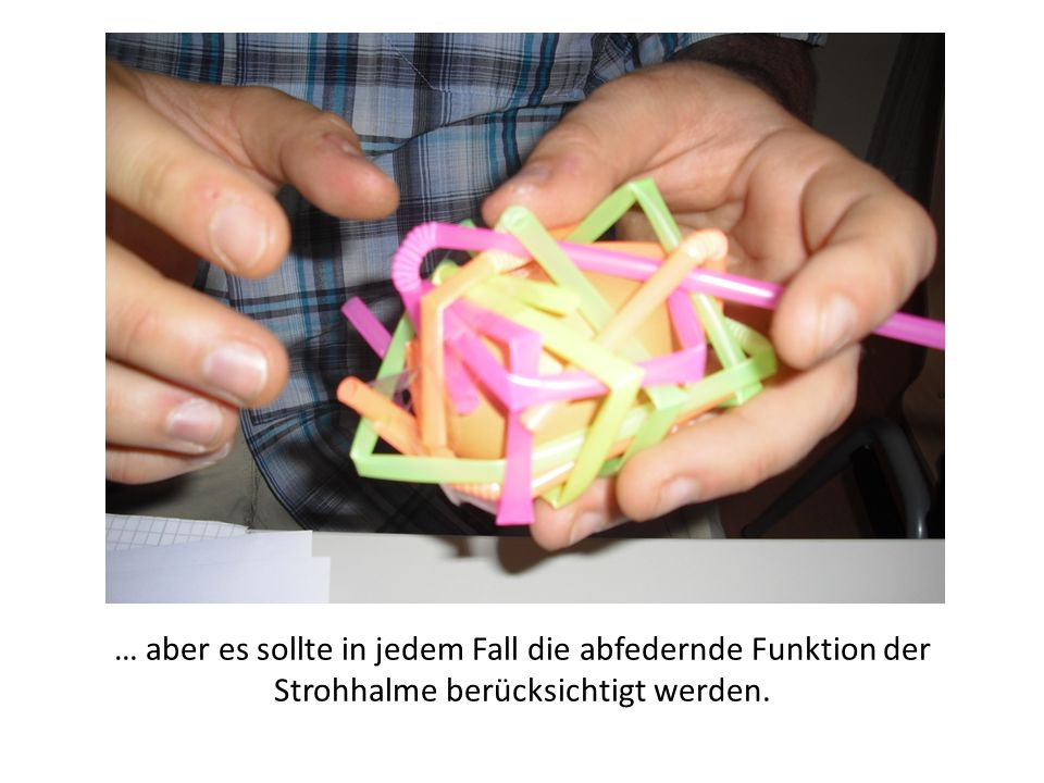 … aber es sollte in jedem Fall die abfedernde Funktion der Strohhalme berücksichtigt werden.