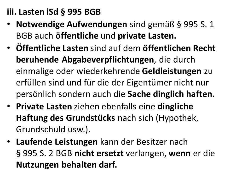 iii. Lasten iSd § 995 BGB Notwendige Aufwendungen sind gemäß § 995 S. 1 BGB auch öffentliche und private Lasten.