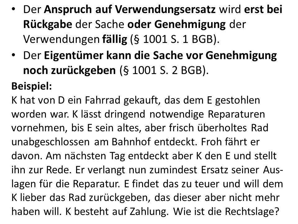 Der Anspruch auf Verwendungsersatz wird erst bei Rückgabe der Sache oder Genehmigung der Verwendungen fällig (§ 1001 S. 1 BGB).