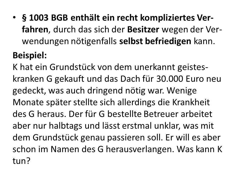 § 1003 BGB enthält ein recht kompliziertes Ver-fahren, durch das sich der Besitzer wegen der Ver-wendungen nötigenfalls selbst befriedigen kann.