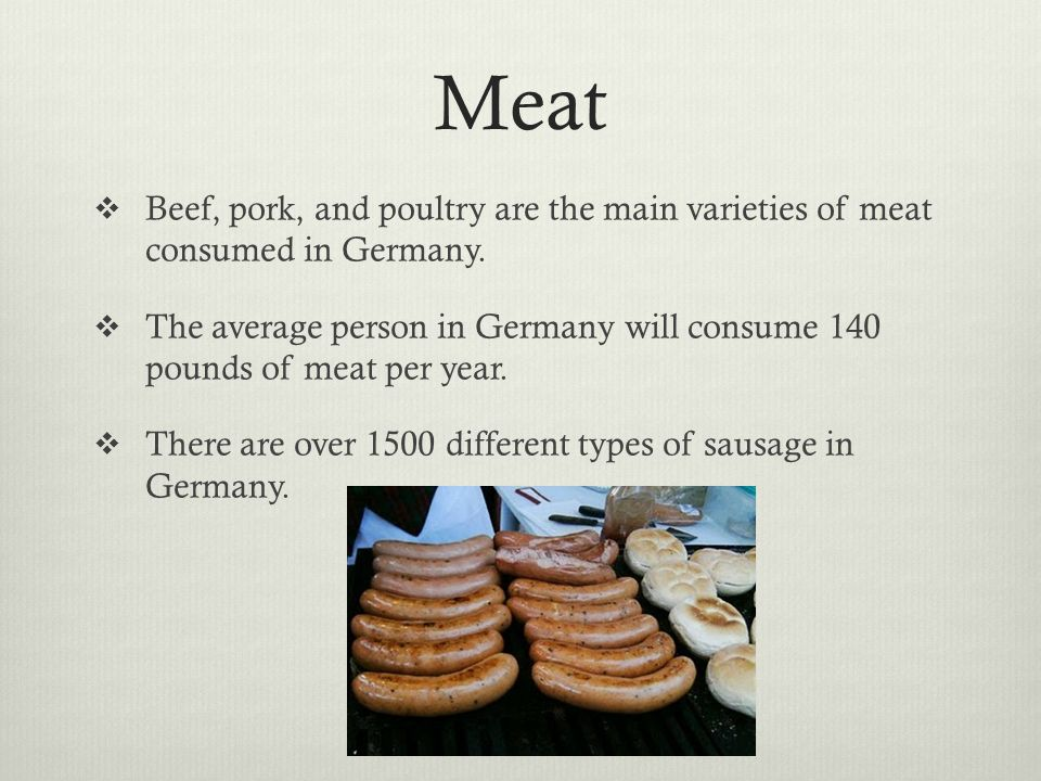 MeatBeef, pork, and poultry are the main varieties of meat consumed in Germany.