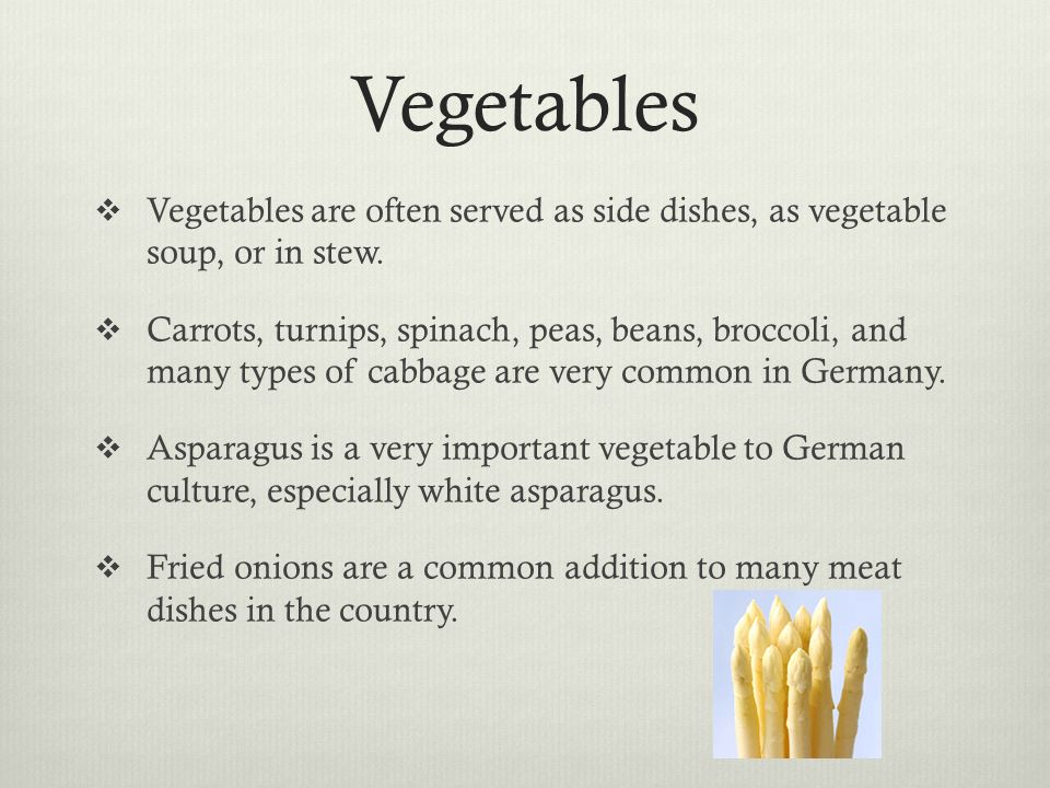 Vegetables Vegetables are often served as side dishes, as vegetable soup, or in stew.