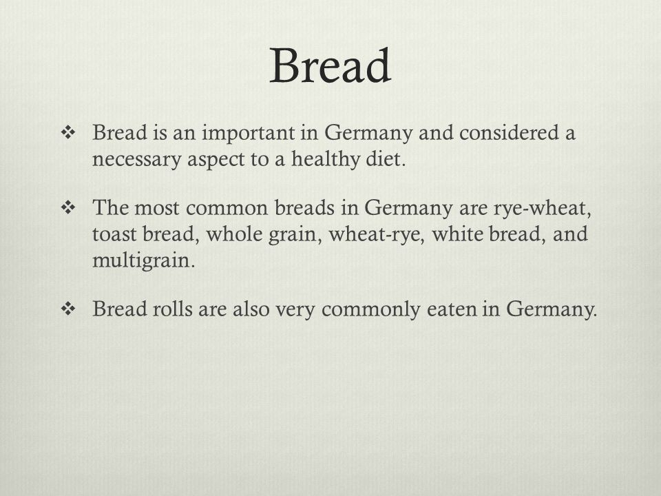 Bread Bread is an important in Germany and considered a necessary aspect to a healthy diet.