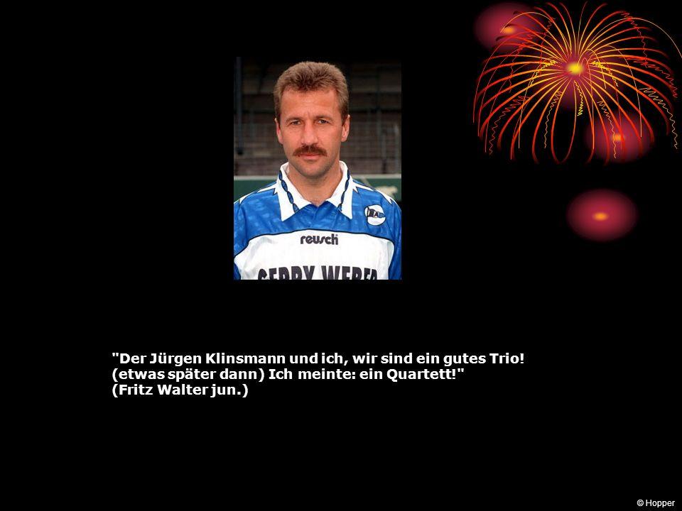 Der Jürgen Klinsmann und ich, wir sind ein gutes Trio!