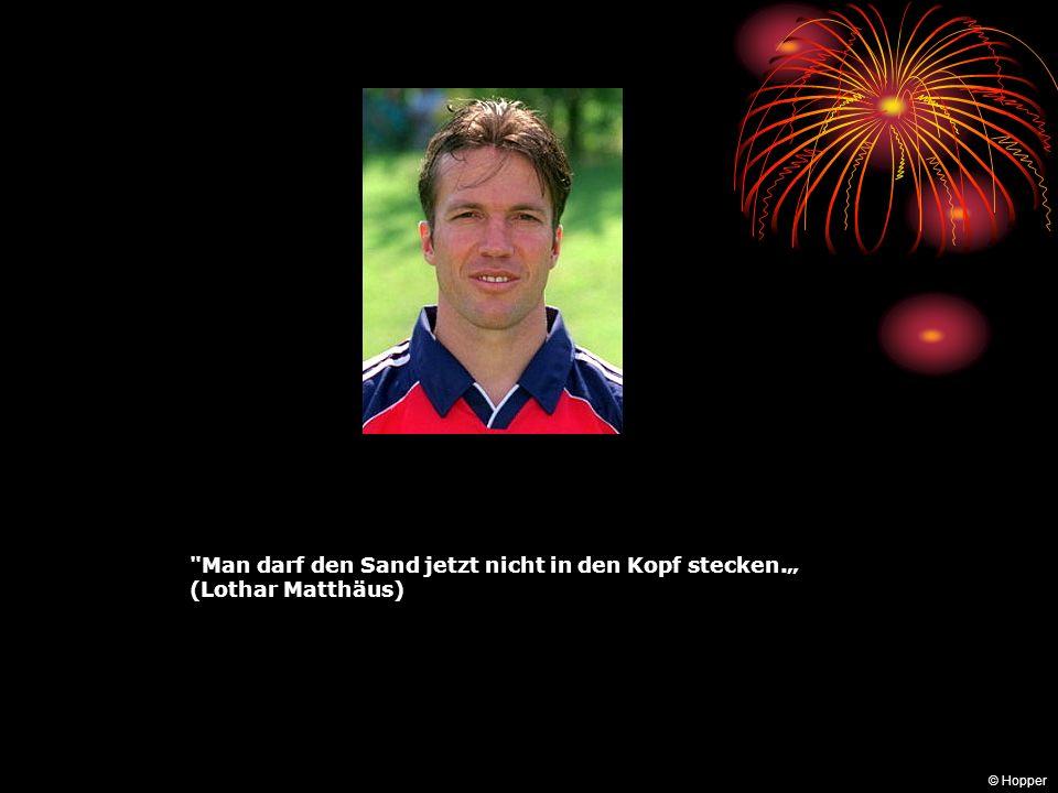 """Man darf den Sand jetzt nicht in den Kopf stecken."""" (Lothar Matthäus)"""
