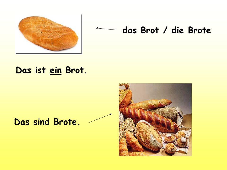 das Brot / die Brote Das ist ein Brot. Das sind Brote.