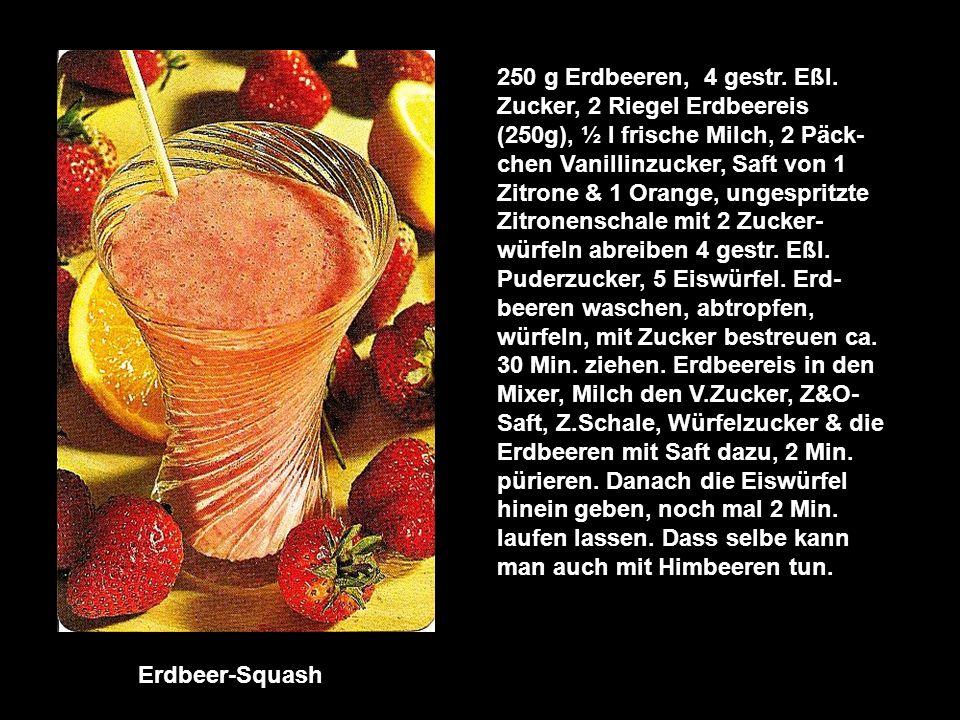250 g Erdbeeren, 4 gestr. Eßl. Zucker, 2 Riegel Erdbeereis (250g), ½ l frische Milch, 2 Päck-chen Vanillinzucker, Saft von 1 Zitrone & 1 Orange, ungespritzte Zitronenschale mit 2 Zucker-würfeln abreiben 4 gestr. Eßl. Puderzucker, 5 Eiswürfel. Erd-beeren waschen, abtropfen, würfeln, mit Zucker bestreuen ca. 30 Min. ziehen. Erdbeereis in den Mixer, Milch den V.Zucker, Z&O- Saft, Z.Schale, Würfelzucker & die Erdbeeren mit Saft dazu, 2 Min. pürieren. Danach die Eiswürfel hinein geben, noch mal 2 Min. laufen lassen. Dass selbe kann man auch mit Himbeeren tun.