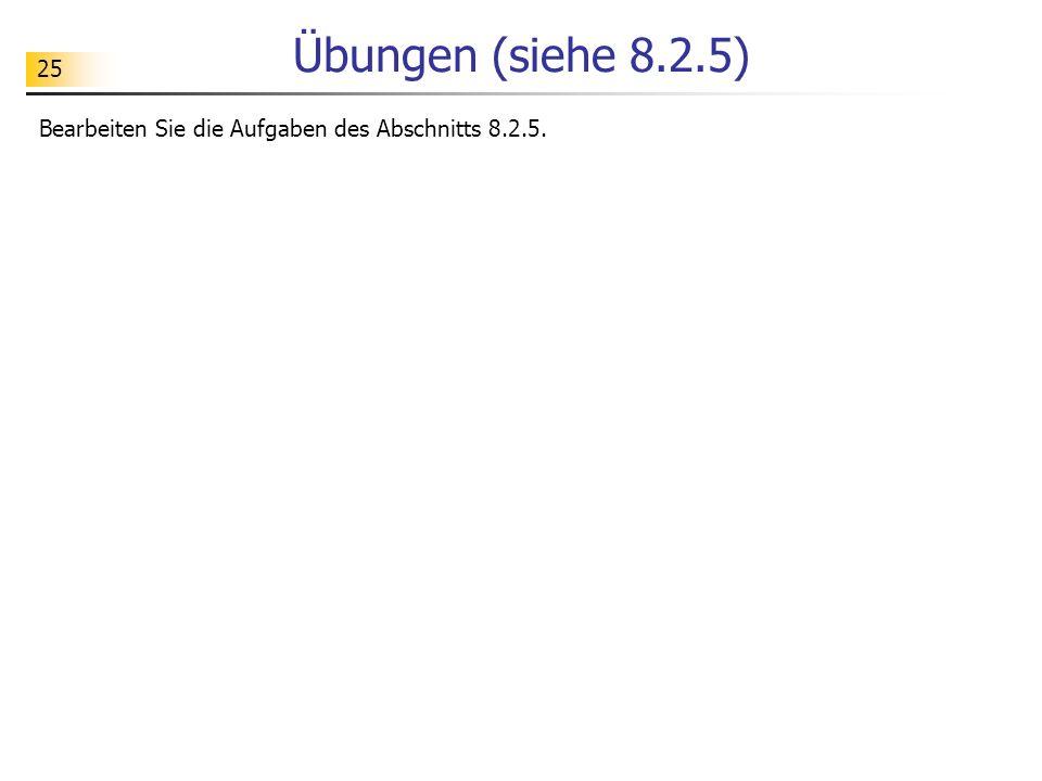 Übungen (siehe 8.2.5) Bearbeiten Sie die Aufgaben des Abschnitts 8.2.5.