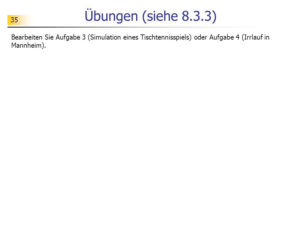 Übungen (siehe 8.3.3) Bearbeiten Sie Aufgabe 3 (Simulation eines Tischtennisspiels) oder Aufgabe 4 (Irrlauf in Mannheim).