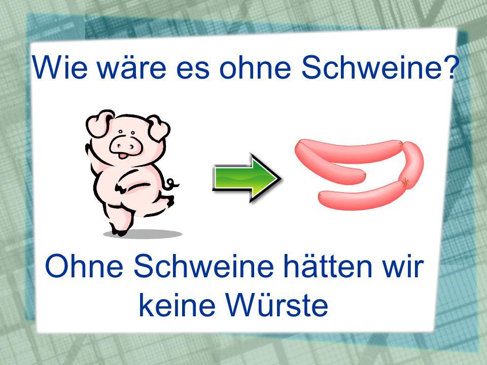 Wie wäre es ohne Schweine