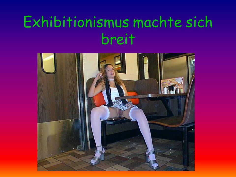 Exhibitionismus machte sich breit