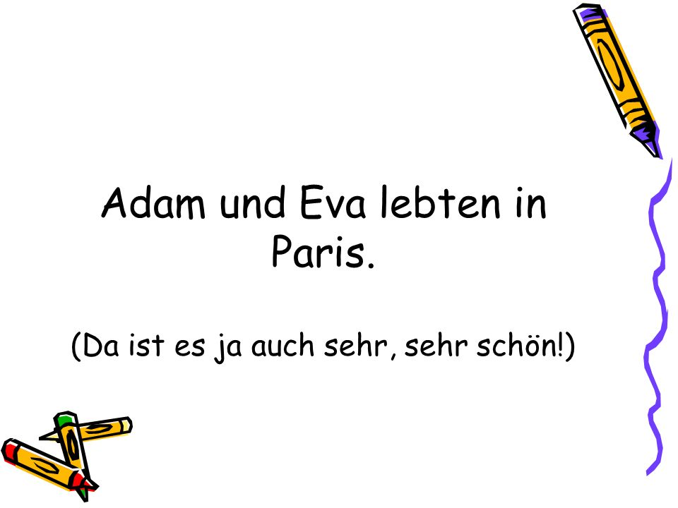 Adam und Eva lebten in Paris. (Da ist es ja auch sehr, sehr schön!)