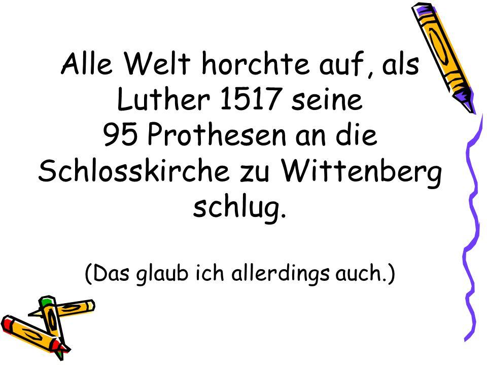 Alle Welt horchte auf, als Luther 1517 seine 95 Prothesen an die Schlosskirche zu Wittenberg schlug.