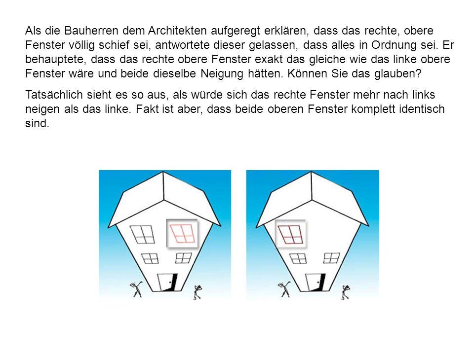 Als die Bauherren dem Architekten aufgeregt erklären, dass das rechte, obere Fenster völlig schief sei, antwortete dieser gelassen, dass alles in Ordnung sei. Er behauptete, dass das rechte obere Fenster exakt das gleiche wie das linke obere Fenster wäre und beide dieselbe Neigung hätten. Können Sie das glauben