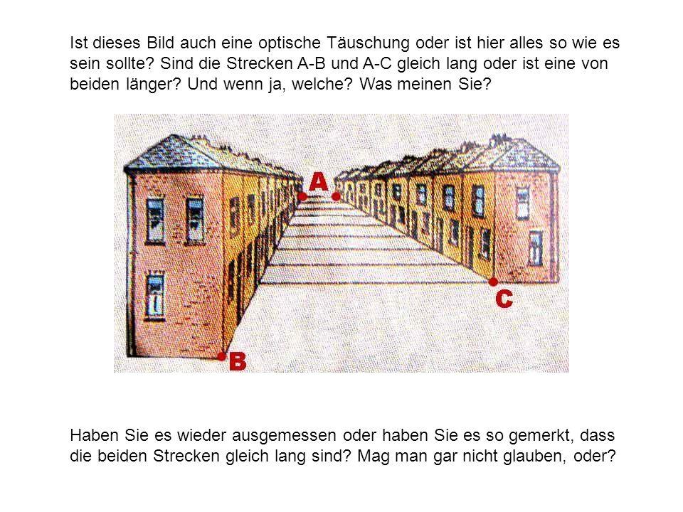 Ist dieses Bild auch eine optische Täuschung oder ist hier alles so wie es sein sollte Sind die Strecken A-B und A-C gleich lang oder ist eine von beiden länger Und wenn ja, welche Was meinen Sie