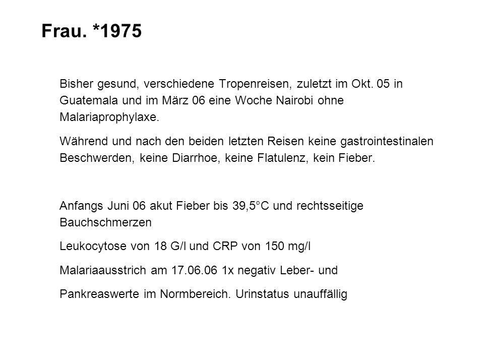 Frau. *1975 Bisher gesund, verschiedene Tropenreisen, zuletzt im Okt. 05 in Guatemala und im März 06 eine Woche Nairobi ohne Malariaprophylaxe.