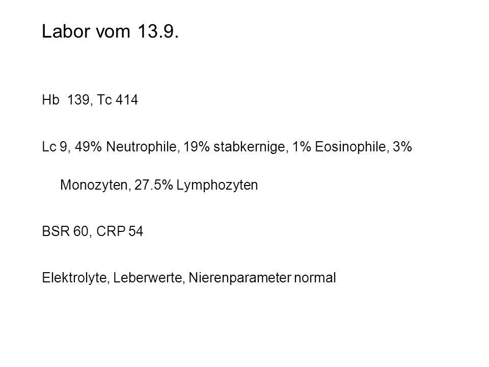 Labor vom 13.9. Hb 139, Tc 414. Lc 9, 49% Neutrophile, 19% stabkernige, 1% Eosinophile, 3% Monozyten, 27.5% Lymphozyten.