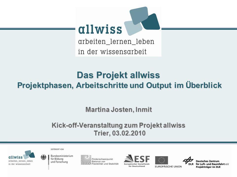 Das Projekt allwiss Projektphasen, Arbeitschritte und Output im Überblick Martina Josten, Inmit Kick-off-Veranstaltung zum Projekt allwiss Trier, 03.02.2010