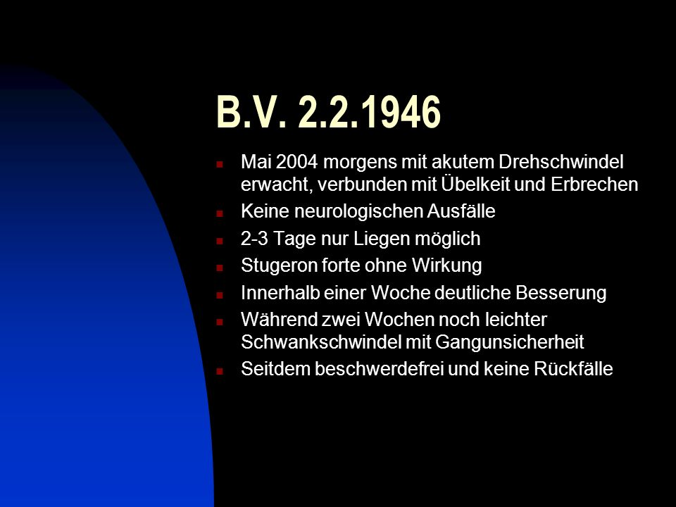B.V. 2.2.1946Mai 2004 morgens mit akutem Drehschwindel erwacht, verbunden mit Übelkeit und Erbrechen.