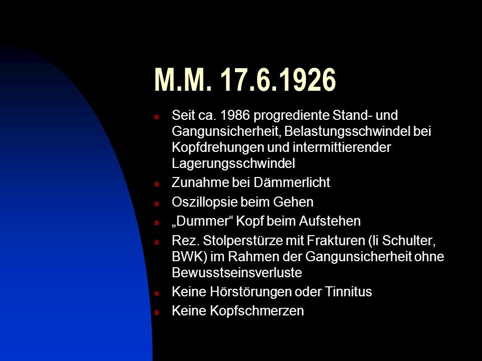 M.M. 17.6.1926 Seit ca. 1986 progrediente Stand- und Gangunsicherheit, Belastungsschwindel bei Kopfdrehungen und intermittierender Lagerungsschwindel.