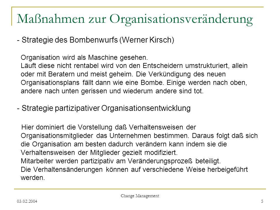 Maßnahmen zur Organisationsveränderung - Strategie des Bombenwurfs (Werner Kirsch) Organisation wird als Maschine gesehen. Läuft diese nicht rentabel wird von den Entscheidern umstrukturiert, allein oder mit Beratern und meist geheim. Die Verkündigung des neuen Organisationsplans fällt dann wie eine Bombe. Einige werden nach oben, andere nach unten gerissen und wiederum andere sind tot. - Strategie partizipativer Organisationsentwicklung Hier dominiert die Vorstellung daß Verhaltensweisen der Organisationsmitglieder das Unternehmen bestimmen. Daraus folgt daß sich die Organisation am besten dadurch verändern kann indem sie die Verhaltensweisen der Mitglieder gezielt modifiziert. Mitarbeiter werden partizipativ am Veränderungsprozeß beteiligt. Die Verhaltensänderungen können auf verschiedene Weise herbeigeführt werden.
