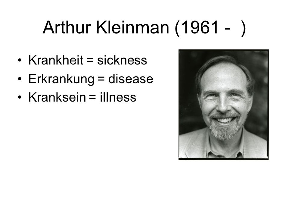 Arthur Kleinman (1961 - ) Krankheit = sickness Erkrankung = disease