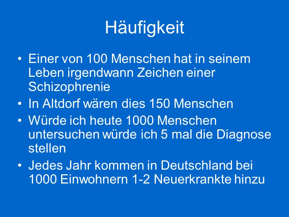 Häufigkeit Einer von 100 Menschen hat in seinem Leben irgendwann Zeichen einer Schizophrenie. In Altdorf wären dies 150 Menschen.