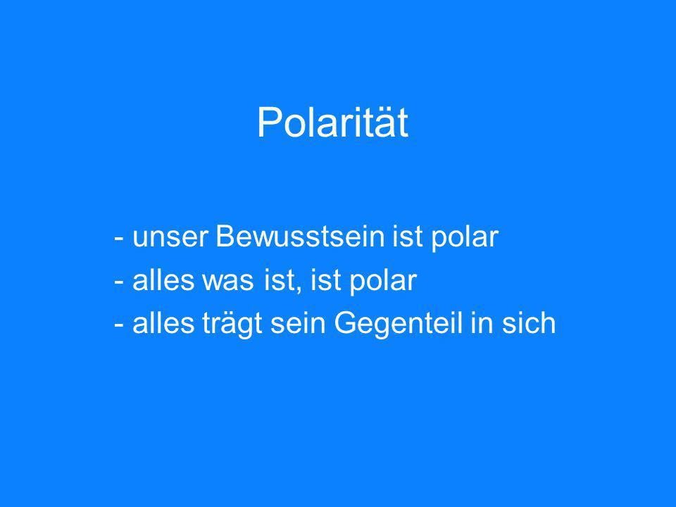 Polarität unser Bewusstsein ist polar alles was ist, ist polar