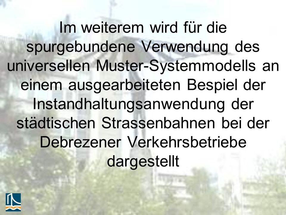 Im weiterem wird für die spurgebundene Verwendung des universellen Muster-Systemmodells an einem ausgearbeiteten Bespiel der Instandhaltungsanwendung der städtischen Strassenbahnen bei der Debrezener Verkehrsbetriebe dargestellt