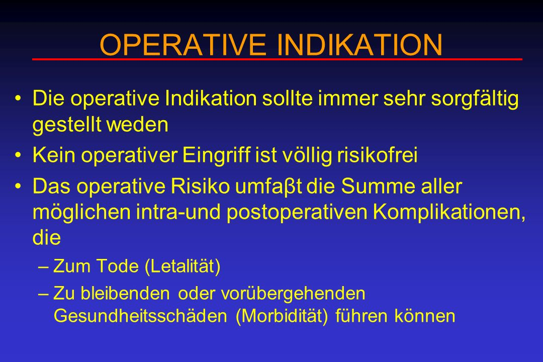 OPERATIVE INDIKATION Die operative Indikation sollte immer sehr sorgfältig gestellt weden. Kein operativer Eingriff ist völlig risikofrei.