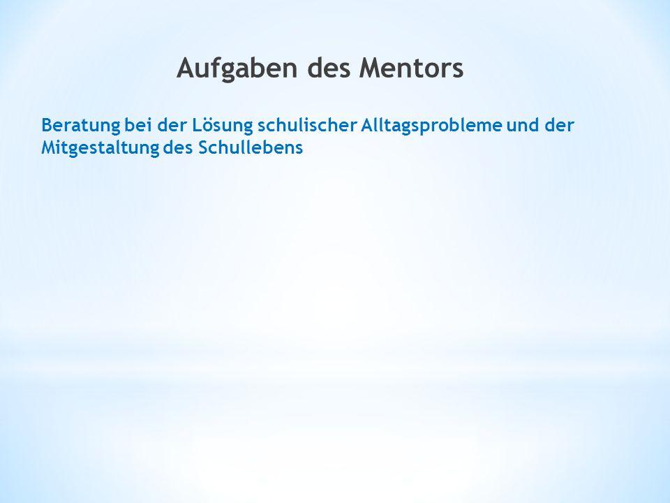 Aufgaben des Mentors Beratung bei der Lösung schulischer Alltagsprobleme und der Mitgestaltung des Schullebens.
