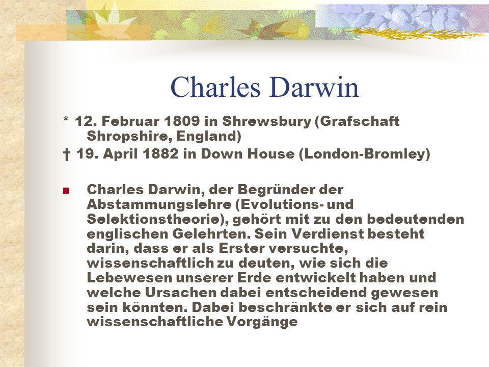 Charles Darwin * 12. Februar 1809 in Shrewsbury (Grafschaft Shropshire, England) † 19. April 1882 in Down House (London-Bromley)