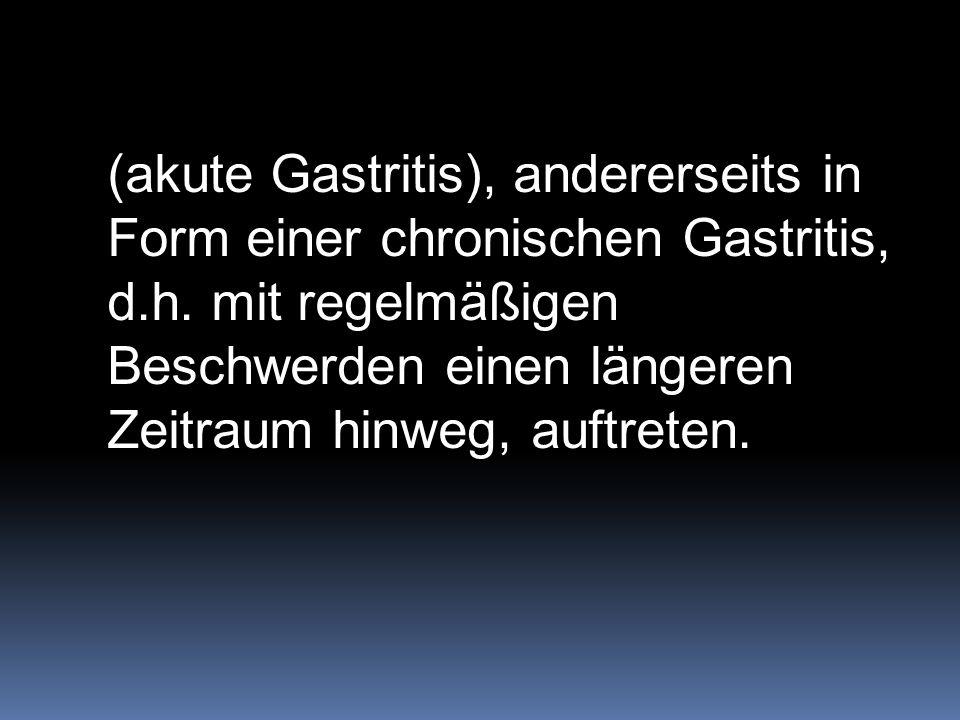 (akute Gastritis), andererseits in Form einer chronischen Gastritis, d