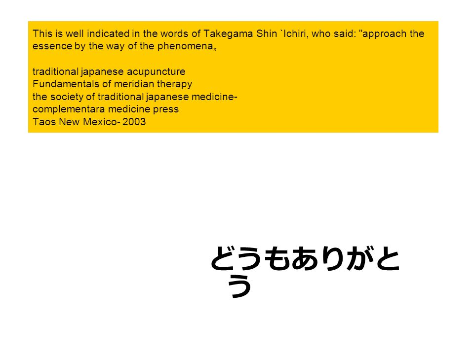 "This is well indicated in the words of Takegama Shin `Ichiri, who said: approach the essence by the way of the phenomena"" traditional japanese acupuncture Fundamentals of meridian therapy the society of traditional japanese medicine- complementara medicine press Taos New Mexico- 2003"