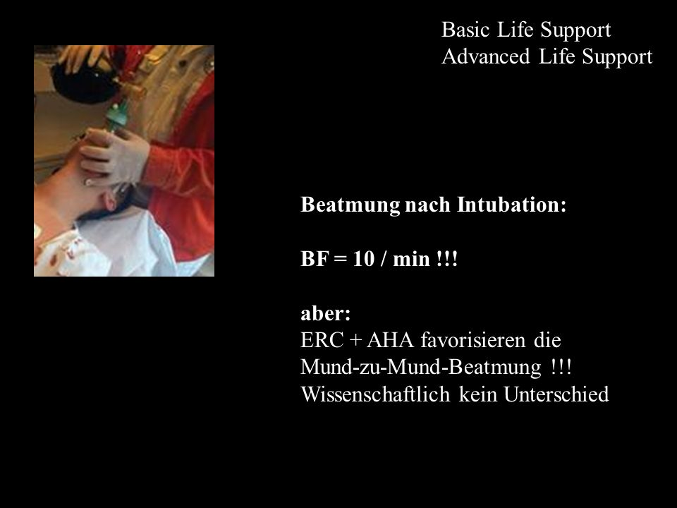 Basic Life Support Advanced Life Support. Beatmung nach Intubation: BF = 10 / min !!! aber: ERC + AHA favorisieren die.
