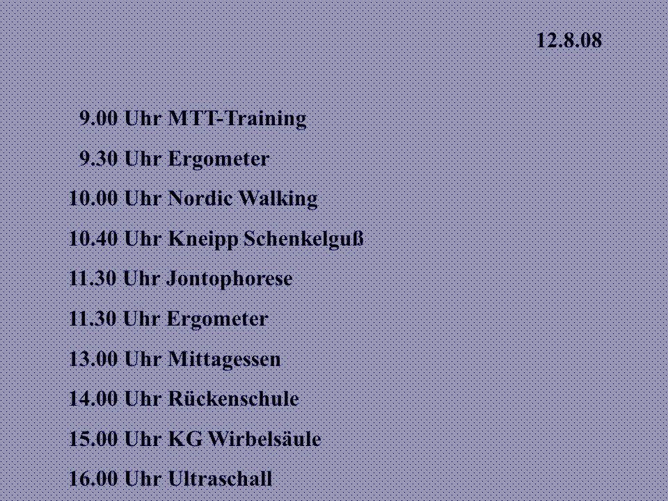 12.8.08 9.00 Uhr MTT-Training. 9.30 Uhr Ergometer. 10.00 Uhr Nordic Walking. 10.40 Uhr Kneipp Schenkelguß.