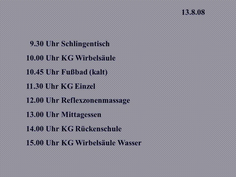 13.8.08 9.30 Uhr Schlingentisch. 10.00 Uhr KG Wirbelsäule. 10.45 Uhr Fußbad (kalt) 11.30 Uhr KG Einzel.