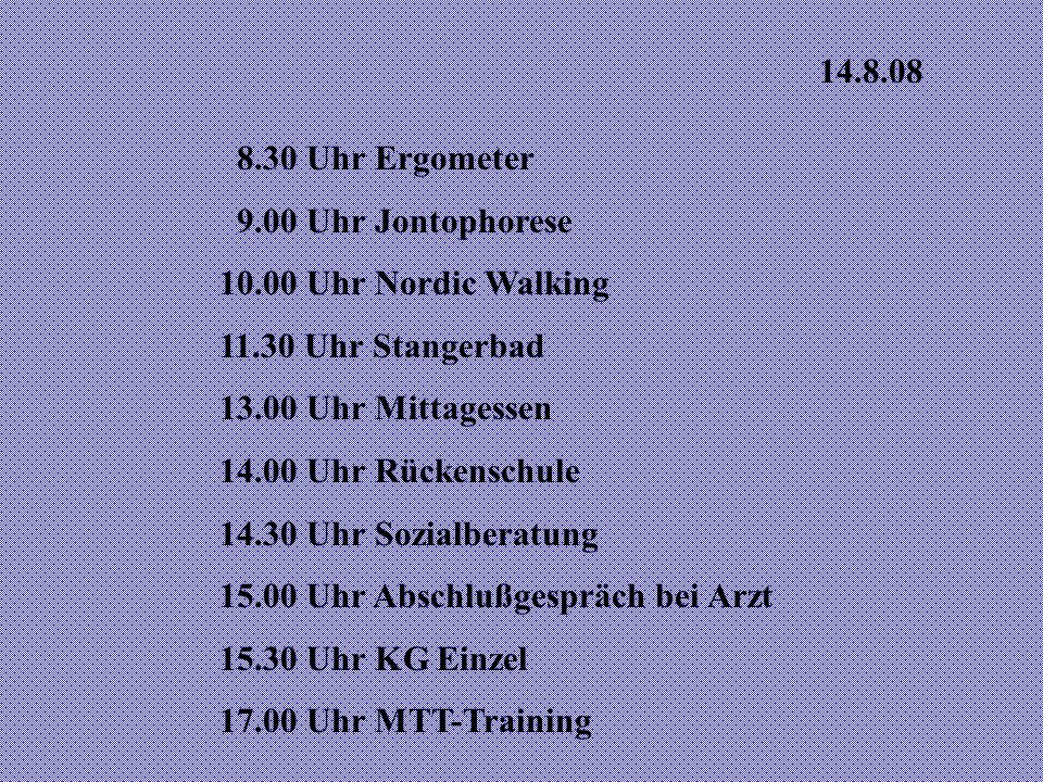 14.8.08 8.30 Uhr Ergometer. 9.00 Uhr Jontophorese. 10.00 Uhr Nordic Walking. 11.30 Uhr Stangerbad.