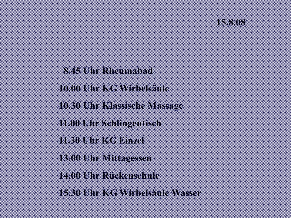 15.8.08 8.45 Uhr Rheumabad. 10.00 Uhr KG Wirbelsäule. 10.30 Uhr Klassische Massage. 11.00 Uhr Schlingentisch.