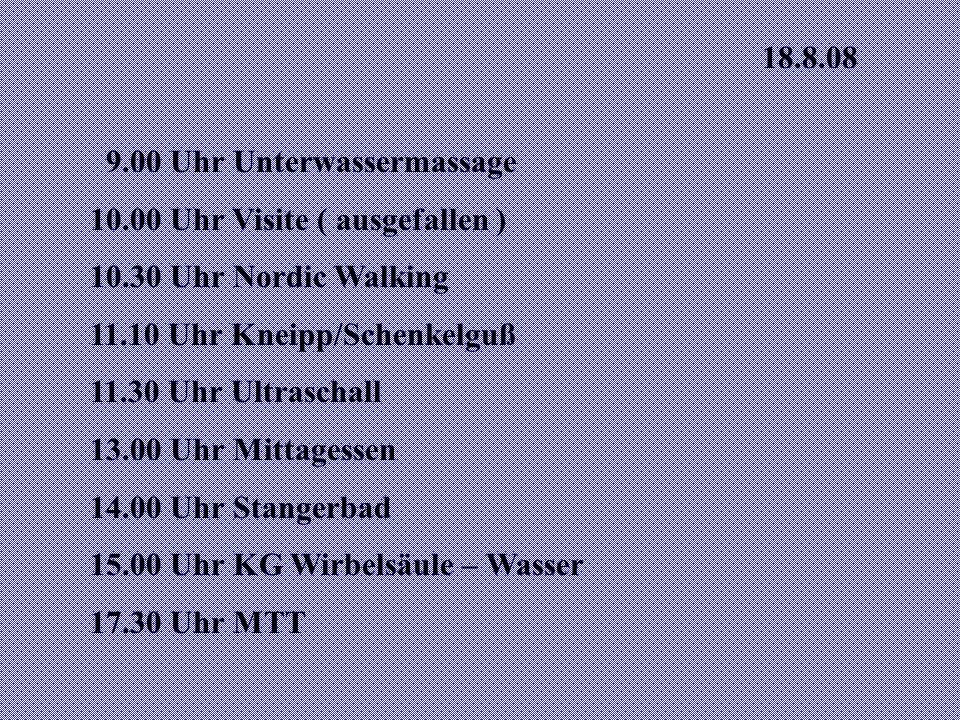 18.8.08 9.00 Uhr Unterwassermassage. 10.00 Uhr Visite ( ausgefallen ) 10.30 Uhr Nordic Walking. 11.10 Uhr Kneipp/Schenkelguß.
