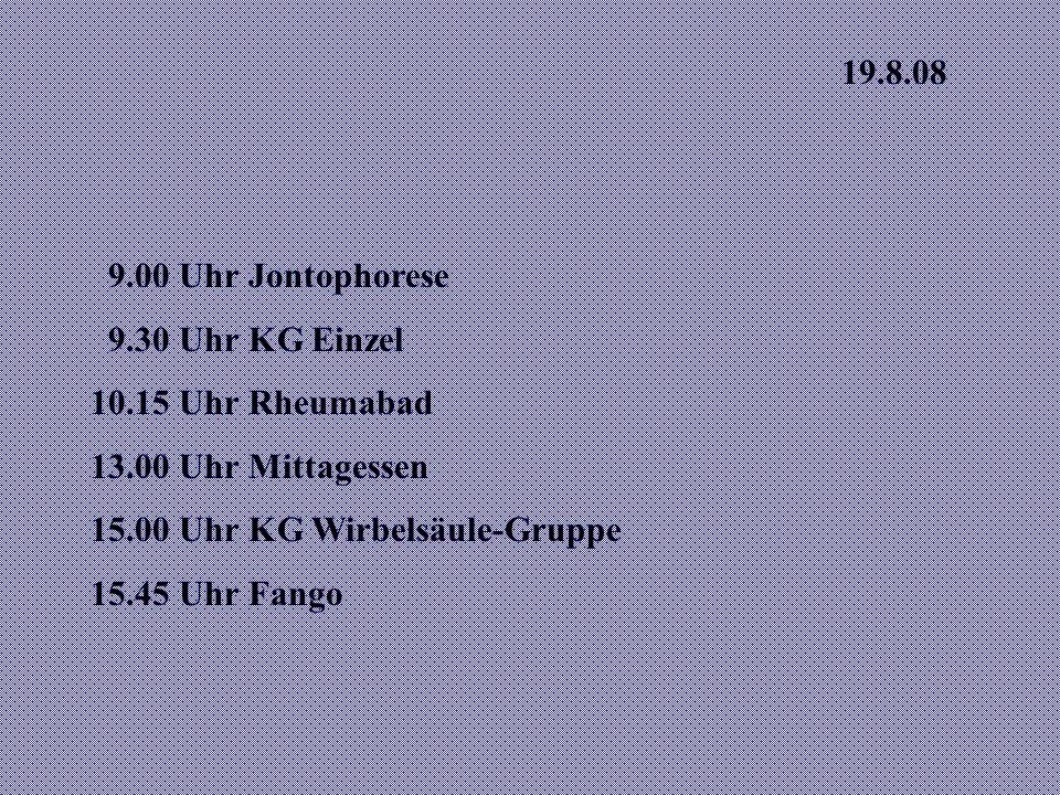 19.8.08 9.00 Uhr Jontophorese. 9.30 Uhr KG Einzel. 10.15 Uhr Rheumabad. 13.00 Uhr Mittagessen. 15.00 Uhr KG Wirbelsäule-Gruppe.