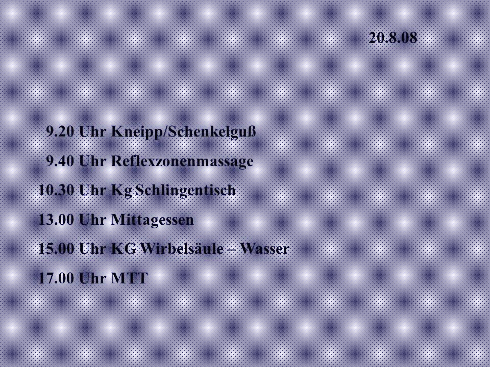 20.8.08 9.20 Uhr Kneipp/Schenkelguß. 9.40 Uhr Reflexzonenmassage. 10.30 Uhr Kg Schlingentisch. 13.00 Uhr Mittagessen.