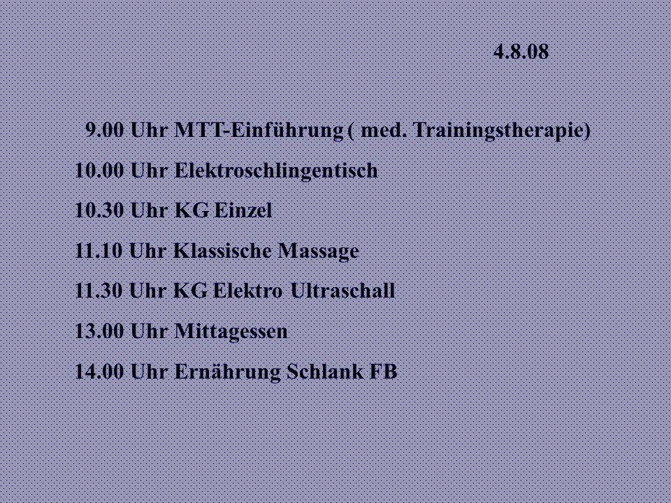 4.8.08 9.00 Uhr MTT-Einführung ( med. Trainingstherapie) 10.00 Uhr Elektroschlingentisch. 10.30 Uhr KG Einzel.
