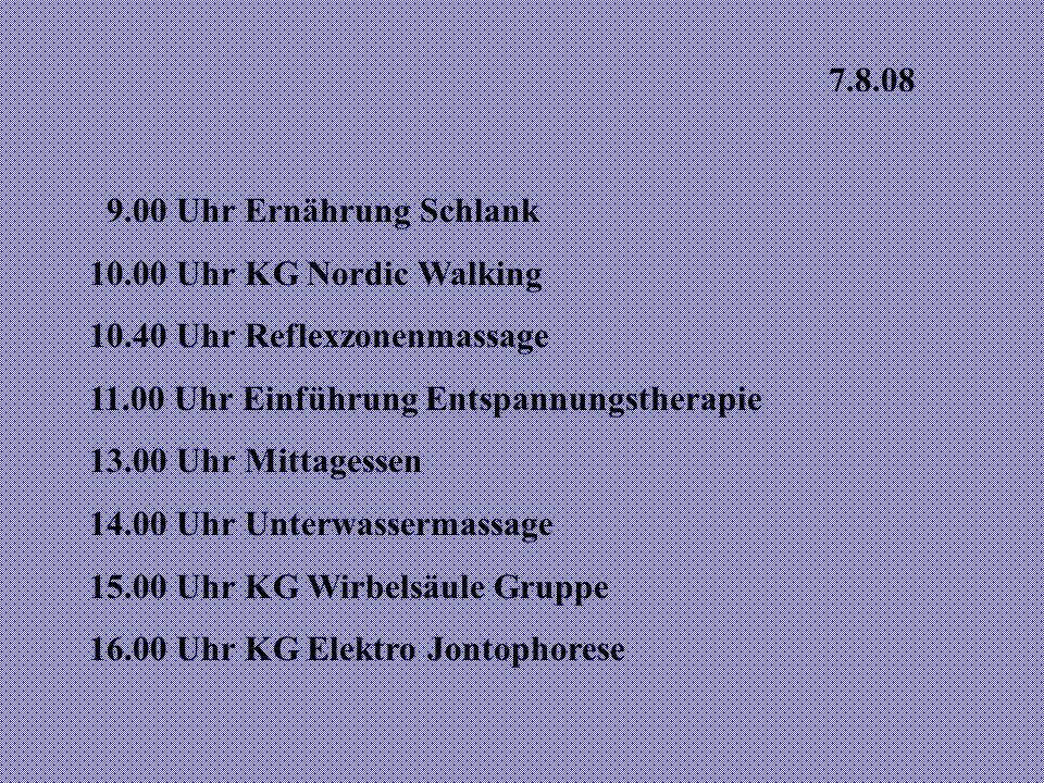 7.8.08 9.00 Uhr Ernährung Schlank. 10.00 Uhr KG Nordic Walking. 10.40 Uhr Reflexzonenmassage. 11.00 Uhr Einführung Entspannungstherapie.